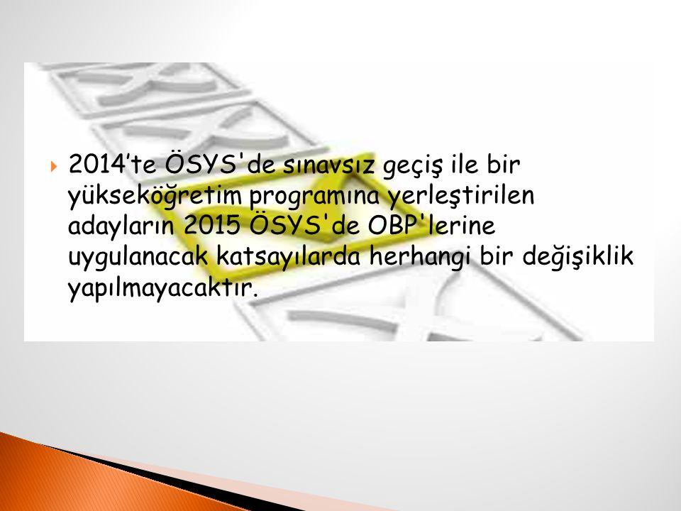  2014'te ÖSYS de sınavsız geçiş ile bir yükseköğretim programına yerleştirilen adayların 2015 ÖSYS de OBP lerine uygulanacak katsayılarda herhangi bir değişiklik yapılmayacaktır.