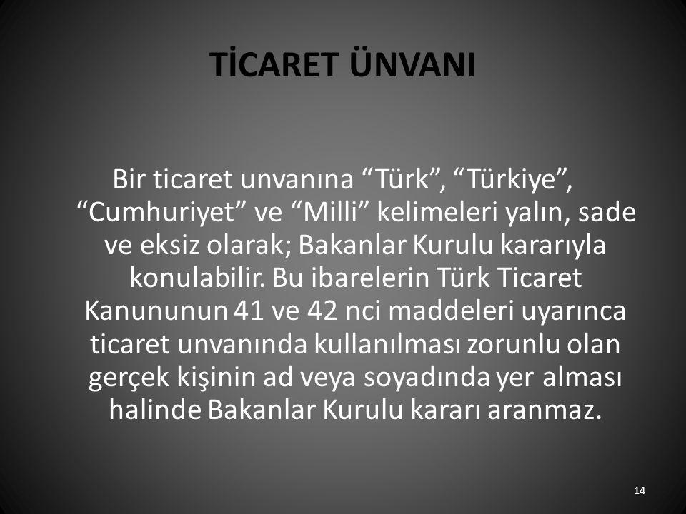 """TİCARET ÜNVANI Bir ticaret unvanına """"Türk"""", """"Türkiye"""", """"Cumhuriyet"""" ve """"Milli"""" kelimeleri yalın, sade ve eksiz olarak; Bakanlar Kurulu kararıyla konul"""
