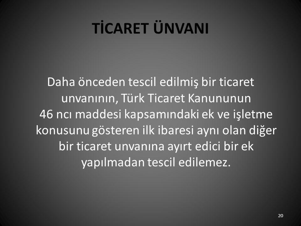 TİCARET ÜNVANI Daha önceden tescil edilmiş bir ticaret unvanının, Türk Ticaret Kanununun 46 ncı maddesi kapsamındaki ek ve işletme konusunu gösteren ilk ibaresi aynı olan diğer bir ticaret unvanına ayırt edici bir ek yapılmadan tescil edilemez.