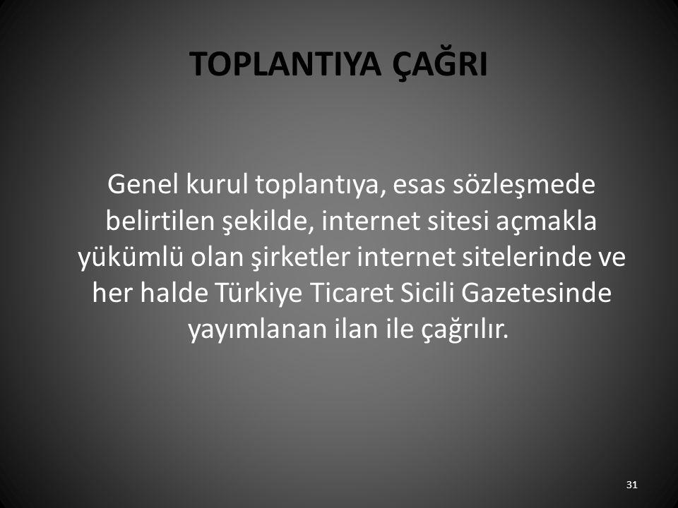 TOPLANTIYA ÇAĞRI Genel kurul toplantıya, esas sözleşmede belirtilen şekilde, internet sitesi açmakla yükümlü olan şirketler internet sitelerinde ve her halde Türkiye Ticaret Sicili Gazetesinde yayımlanan ilan ile çağrılır.
