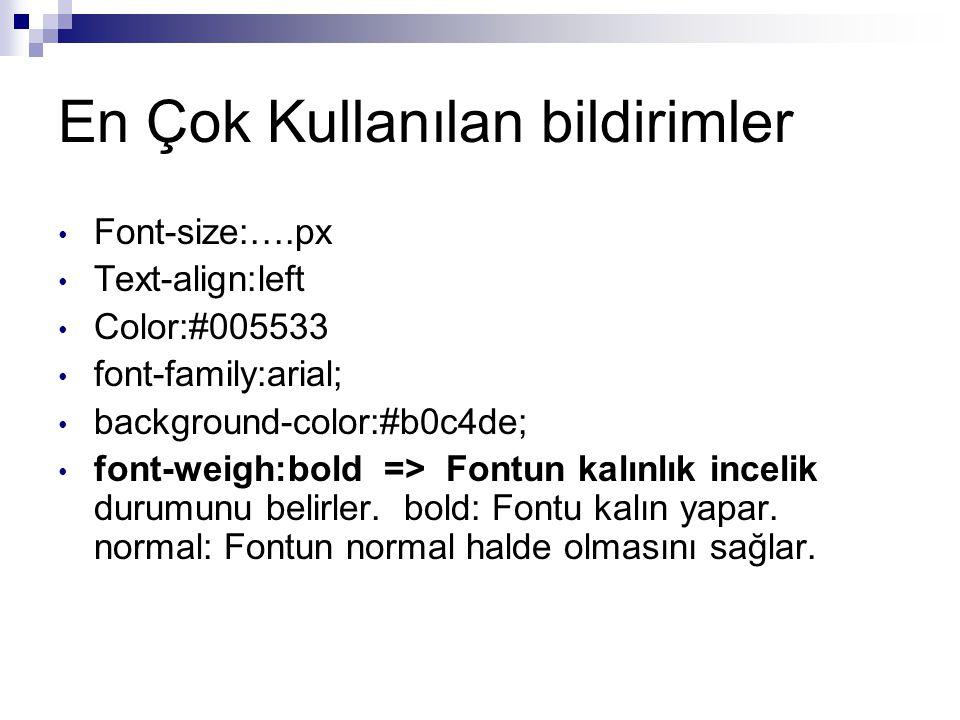 En Çok Kullanılan bildirimler Font-size:….px Text-align:left Color:#005533 font-family:arial; background-color:#b0c4de; font-weigh:bold => Fontun kalınlık incelik durumunu belirler.