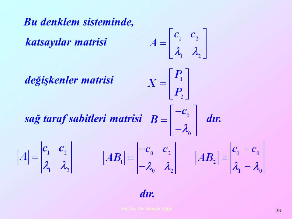 Yrd. Doç. Dr. Mustafa Akkol 33 Bu denklem sisteminde, dır. değişkenler matrisi katsayılar matrisi sağ taraf sabitleri matrisi dır.