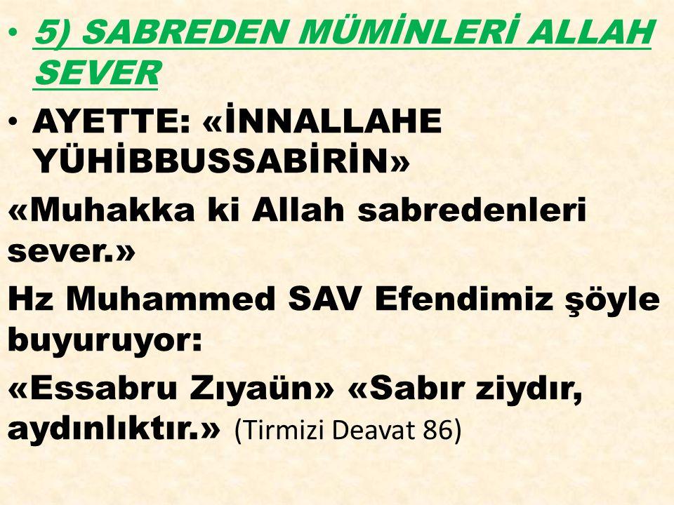5) SABREDEN MÜMİNLERİ ALLAH SEVER AYETTE: «İNNALLAHE YÜHİBBUSSABİRİN» «Muhakka ki Allah sabredenleri sever.» Hz Muhammed SAV Efendimiz şöyle buyuruyor