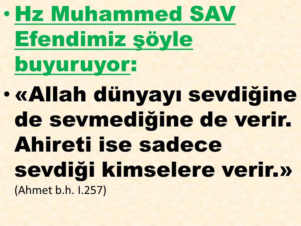 Hz Muhammed SAV Efendimiz şöyle buyuruyor: «Allah dünyayı sevdiğine de sevmediğine de verir. Ahireti ise sadece sevdiği kimselere verir.» (Ahmet b.h.