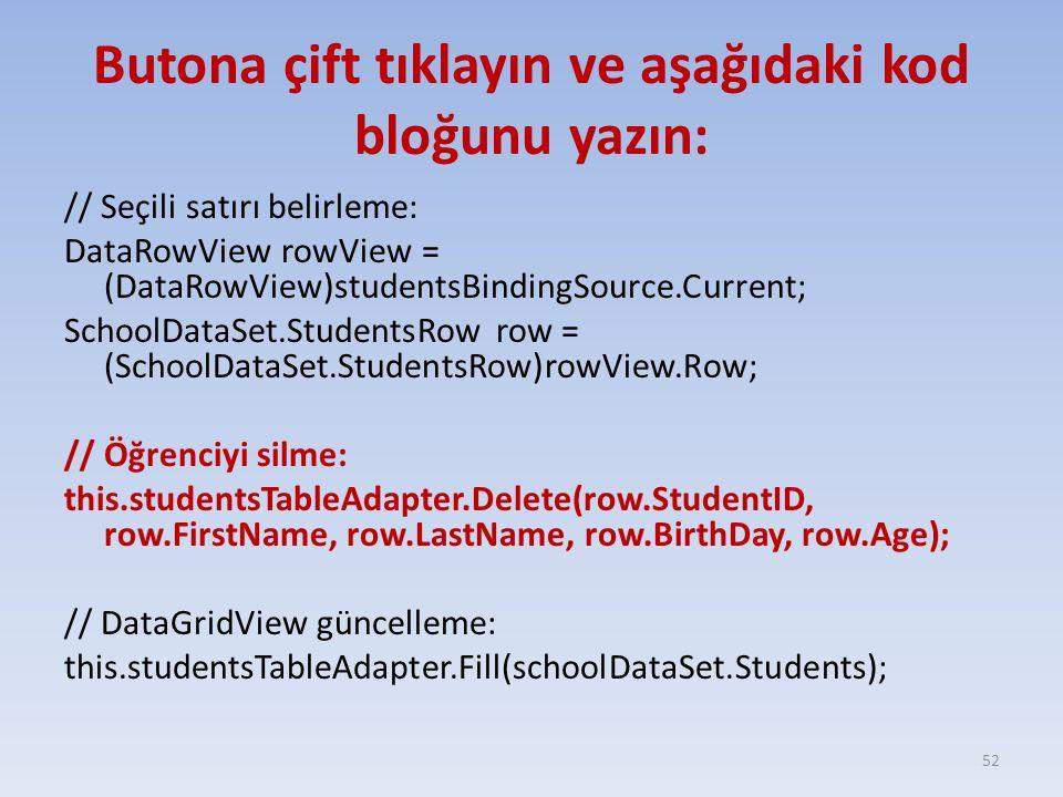 Butona çift tıklayın ve aşağıdaki kod bloğunu yazın: // Seçili satırı belirleme: DataRowView rowView = (DataRowView)studentsBindingSource.Current; Sch
