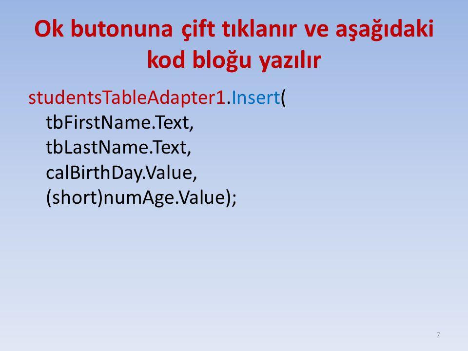 Ok butonuna çift tıklanır ve aşağıdaki kod bloğu yazılır studentsTableAdapter1.Insert( tbFirstName.Text, tbLastName.Text, calBirthDay.Value, (short)nu