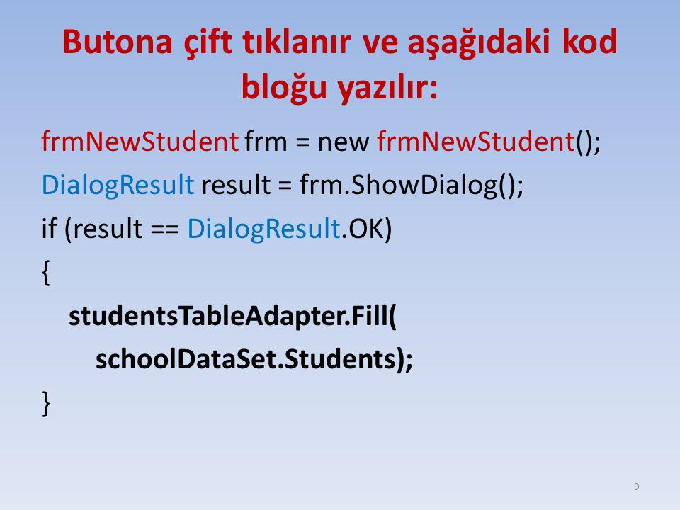 Butona çift tıklanır ve aşağıdaki kod bloğu yazılır: frmNewStudent frm = new frmNewStudent(); DialogResult result = frm.ShowDialog(); if (result == Di