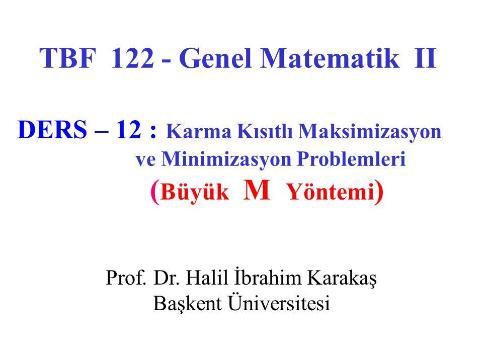 Prof. Dr. Halil İbrahim Karakaş Başkent Üniversitesi TBF 122 - Genel Matematik II DERS – 12 : Karma Kısıtlı Maksimizasyon ve Minimizasyon Problemleri