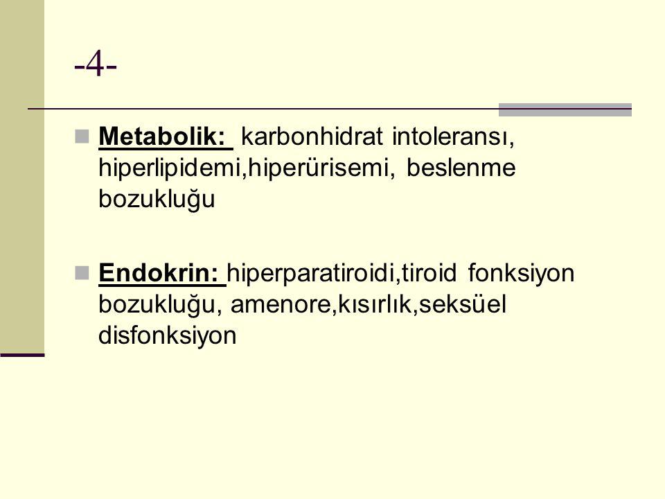 -4- Metabolik: karbonhidrat intoleransı, hiperlipidemi,hiperürisemi, beslenme bozukluğu Endokrin: hiperparatiroidi,tiroid fonksiyon bozukluğu, amenore