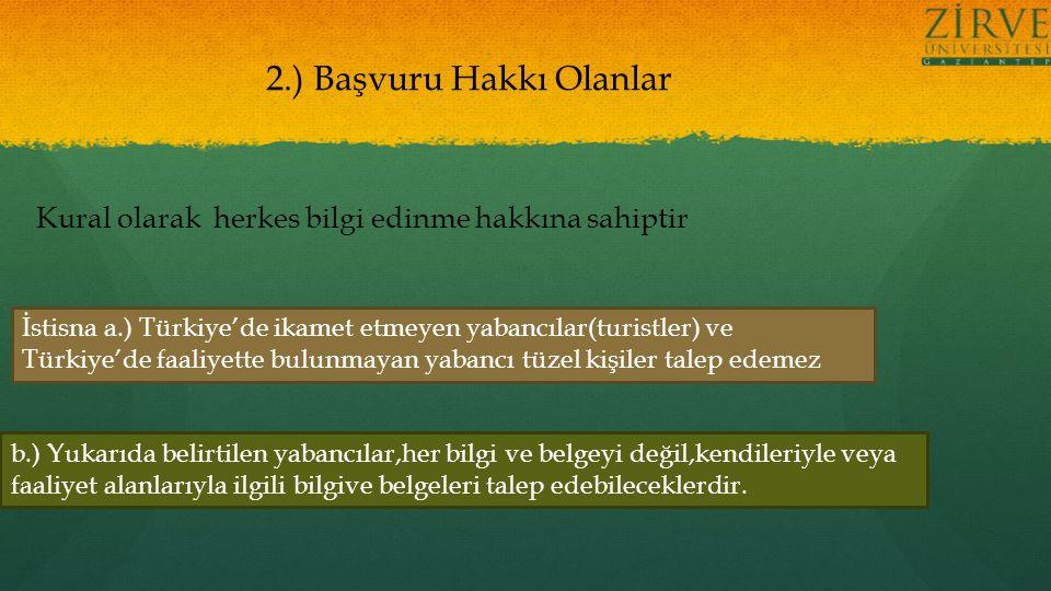 2.) Başvuru Hakkı Olanlar Kural olarak herkes bilgi edinme hakkına sahiptir İstisna a.) Türkiye'de ikamet etmeyen yabancılar(turistler) ve Türkiye'de faaliyette bulunmayan yabancı tüzel kişiler talep edemez b.) Yukarıda belirtilen yabancılar,her bilgi ve belgeyi değil,kendileriyle veya faaliyet alanlarıyla ilgili bilgive belgeleri talep edebileceklerdir.