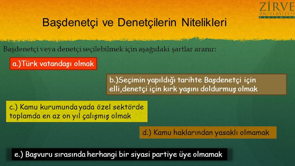 Başdenetçi ve Denetçilerin Nitelikleri Başdenetçi veya denetçi seçilebilmek için aşağıdaki şartlar aranır: a.)Türk vatandaşı olmak b.)Seçimin yapıldığı tarihte Başdenetçi için elli,denetçi için kırk yaşını doldurmuş olmak c.) Kamu kurumunda yada özel sektörde toplamda en az on yıl çalışmış olmak d.) Kamu haklarından yasaklı olmamak e.) Başvuru sırasında herhangi bir siyasi partiye üye olmamak