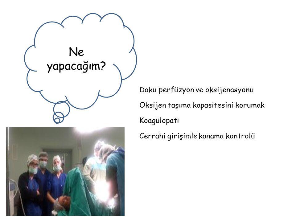 Ne yapacağım? Doku perfüzyon ve oksijenasyonu Oksijen taşıma kapasitesini korumak Koagülopati Cerrahi girişimle kanama kontrolü