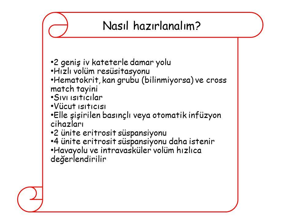 2 geniş iv kateterle damar yolu Hızlı volüm resüsitasyonu Hematokrit, kan grubu (bilinmiyorsa) ve cross match tayini Sıvı ısıtıcılar Vücut ısıtıcısı E