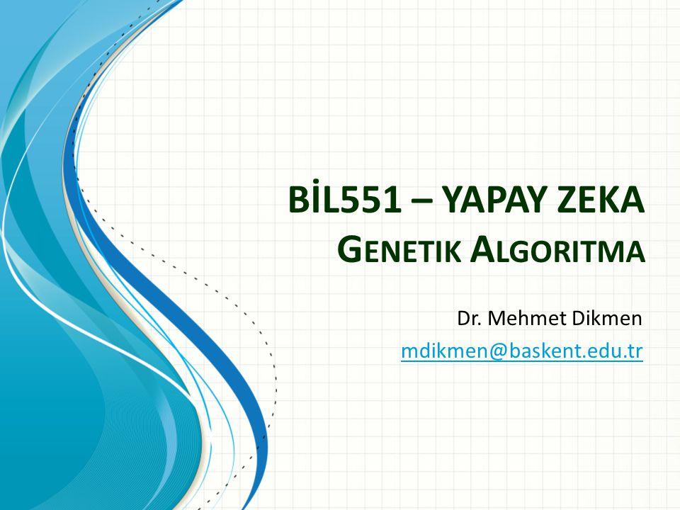 BİL551 – YAPAY ZEKA G ENETIK A LGORITMA Dr. Mehmet Dikmen mdikmen@baskent.edu.tr