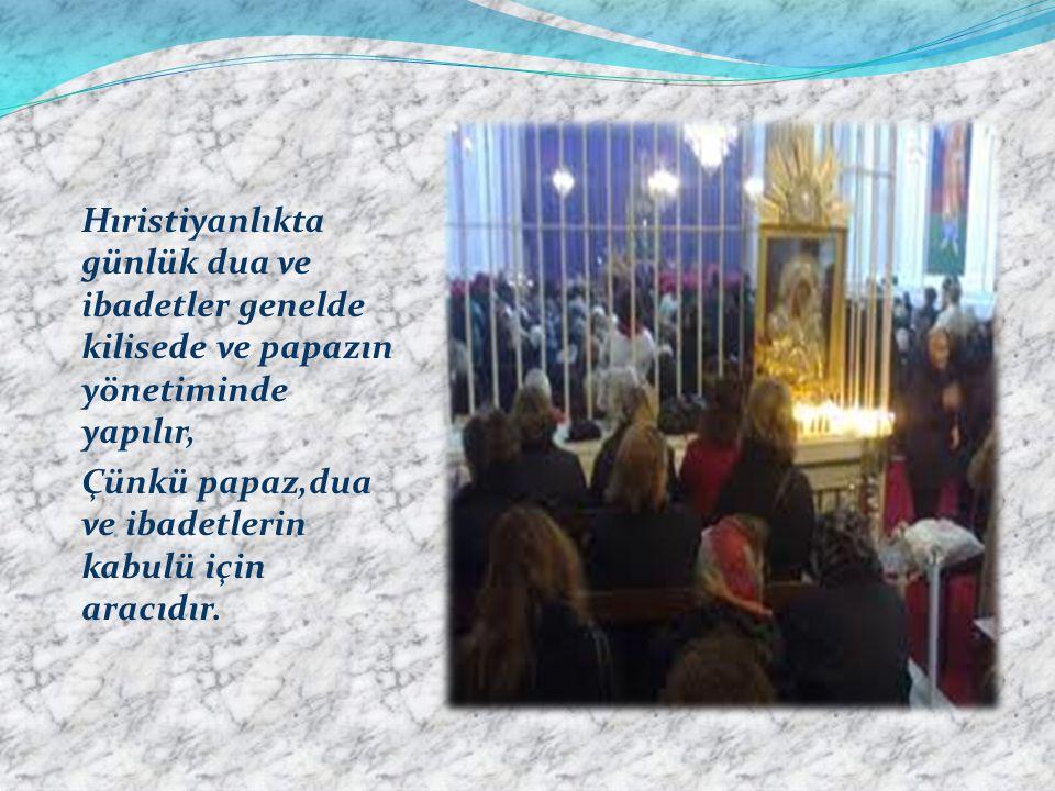 Hıristiyanlıkta günlük dua ve ibadetler genelde kilisede ve papazın yönetiminde yapılır, Çünkü papaz,dua ve ibadetlerin kabulü için aracıdır.