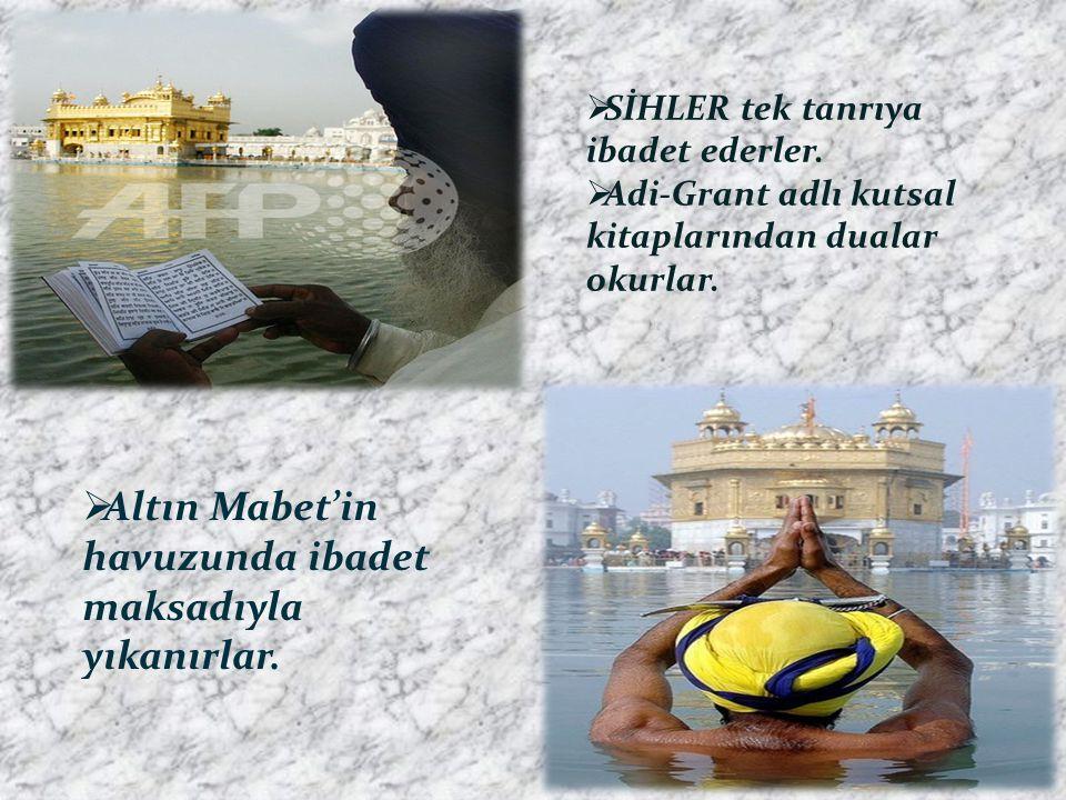  SİHLER tek tanrıya ibadet ederler.  Adi-Grant adlı kutsal kitaplarından dualar okurlar.  Altın Mabet'in havuzunda ibadet maksadıyla yıkanırlar.