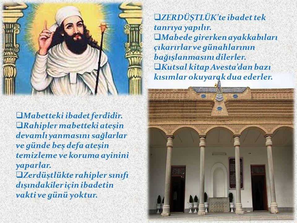  ZERDÜŞTLÜK'te ibadet tek tanrıya yapılır.  Mabede girerken ayakkabıları çıkarırlar ve günahlarının bağışlanmasını dilerler.  Kutsal kitap Avesta'd