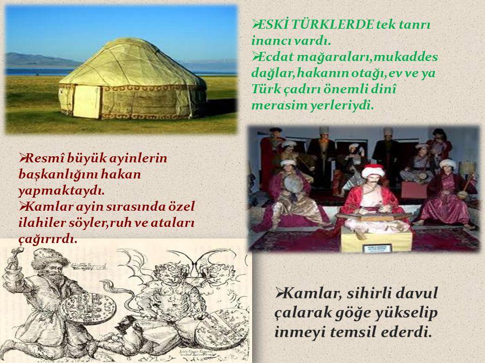  ESKİ TÜRKLERDE tek tanrı inancı vardı.  Ecdat mağaraları,mukaddes dağlar,hakanın otağı,ev ve ya Türk çadırı önemli dinî merasim yerleriydi.  Resmî