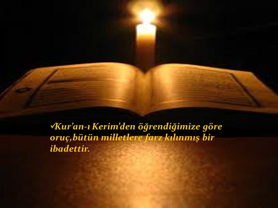 Kur'an-ı Kerim'den öğrendiğimize göre oruç,bütün milletlere farz kılınmış bir ibadettir.