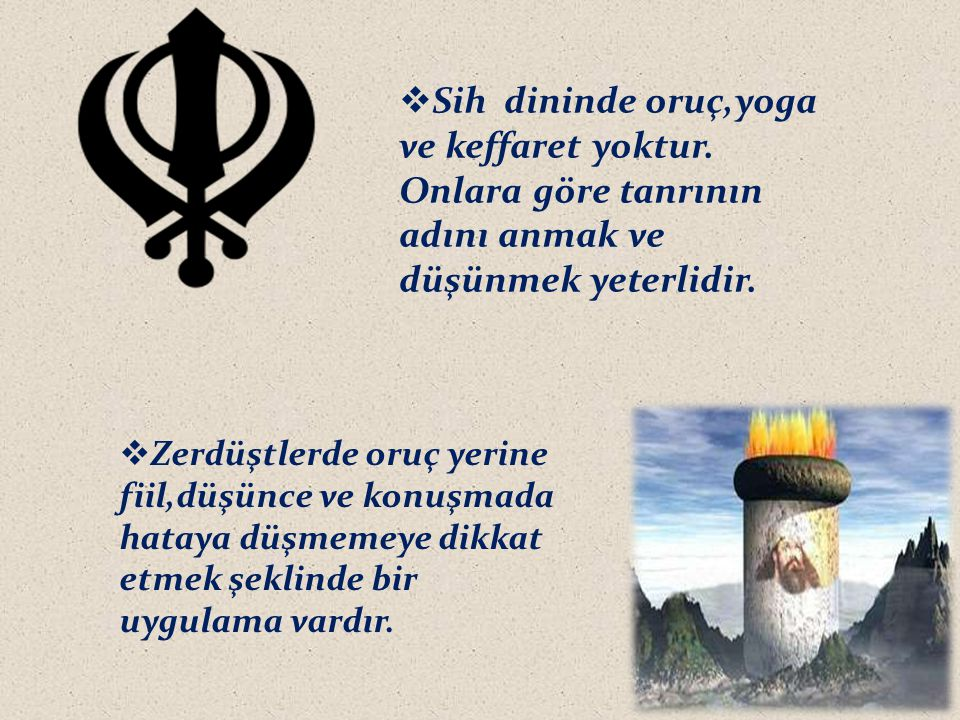  Sih dininde oruç,yoga ve keffaret yoktur. Onlara göre tanrının adını anmak ve düşünmek yeterlidir.  Zerdüştlerde oruç yerine fiil,düşünce ve konuşm