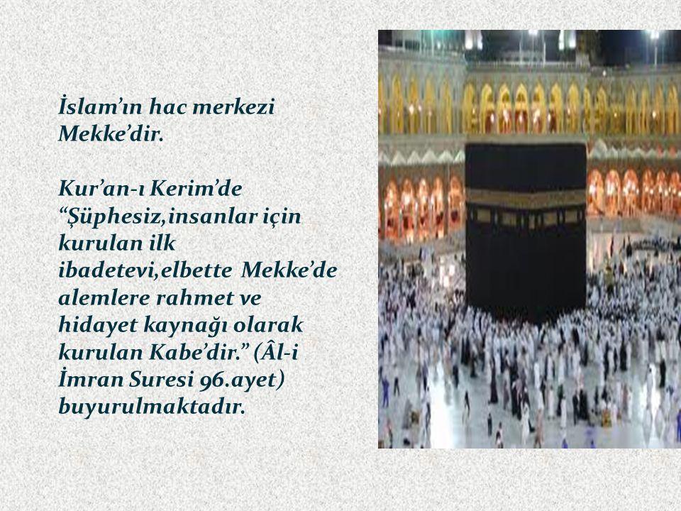 """İslam'ın hac merkezi Mekke'dir. Kur'an-ı Kerim'de """"Şüphesiz,insanlar için kurulan ilk ibadetevi,elbette Mekke'de alemlere rahmet ve hidayet kaynağı ol"""
