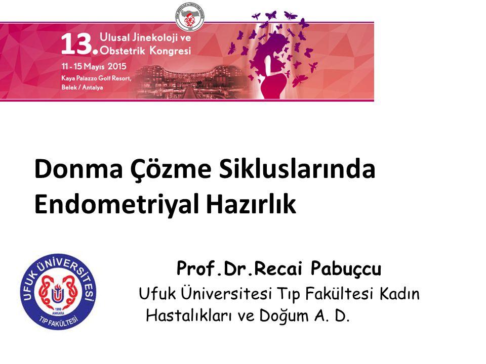 Prof.Dr.Recai Pabuçcu Ufuk Üniversitesi Tıp Fakültesi Kadın Hastalıkları ve Doğum A. D. Doğum Anabilim Dalı Donma Çözme Sikluslarında Endometriyal Haz