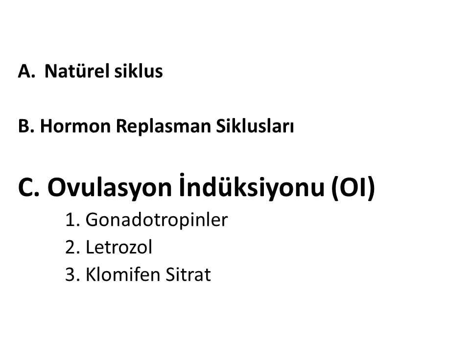 A.Natürel siklus B. Hormon Replasman Siklusları C. Ovulasyon İndüksiyonu (OI) 1. Gonadotropinler 2. Letrozol 3. Klomifen Sitrat