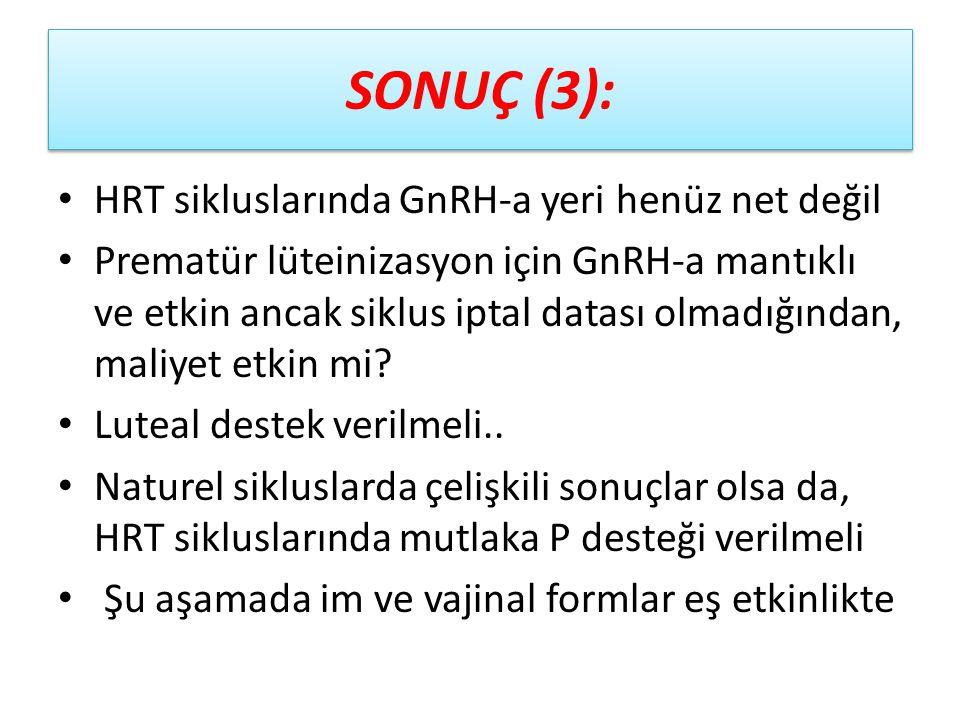 SONUÇ (3): HRT sikluslarında GnRH-a yeri henüz net değil Prematür lüteinizasyon için GnRH-a mantıklı ve etkin ancak siklus iptal datası olmadığından,