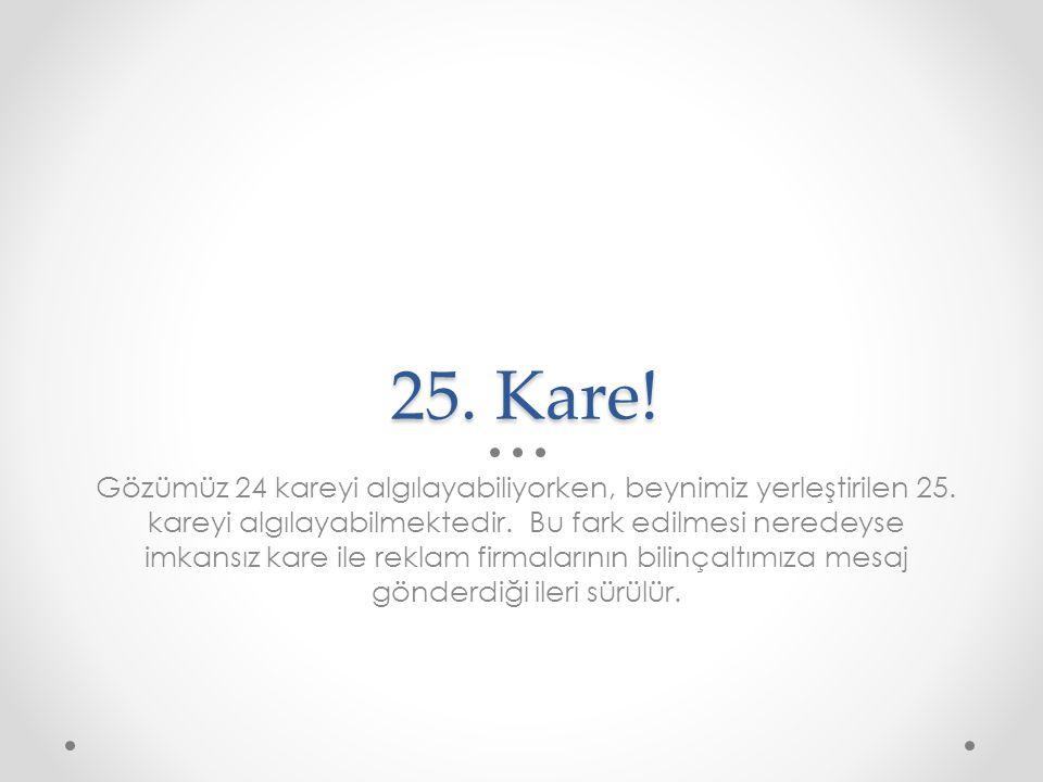 25. Kare! Gözümüz 24 kareyi algılayabiliyorken, beynimiz yerleştirilen 25. kareyi algılayabilmektedir. Bu fark edilmesi neredeyse imkansız kare ile re