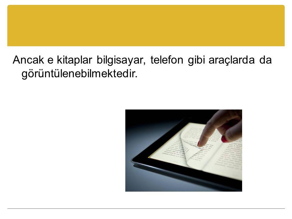 Ancak e kitaplar bilgisayar, telefon gibi araçlarda da görüntülenebilmektedir.