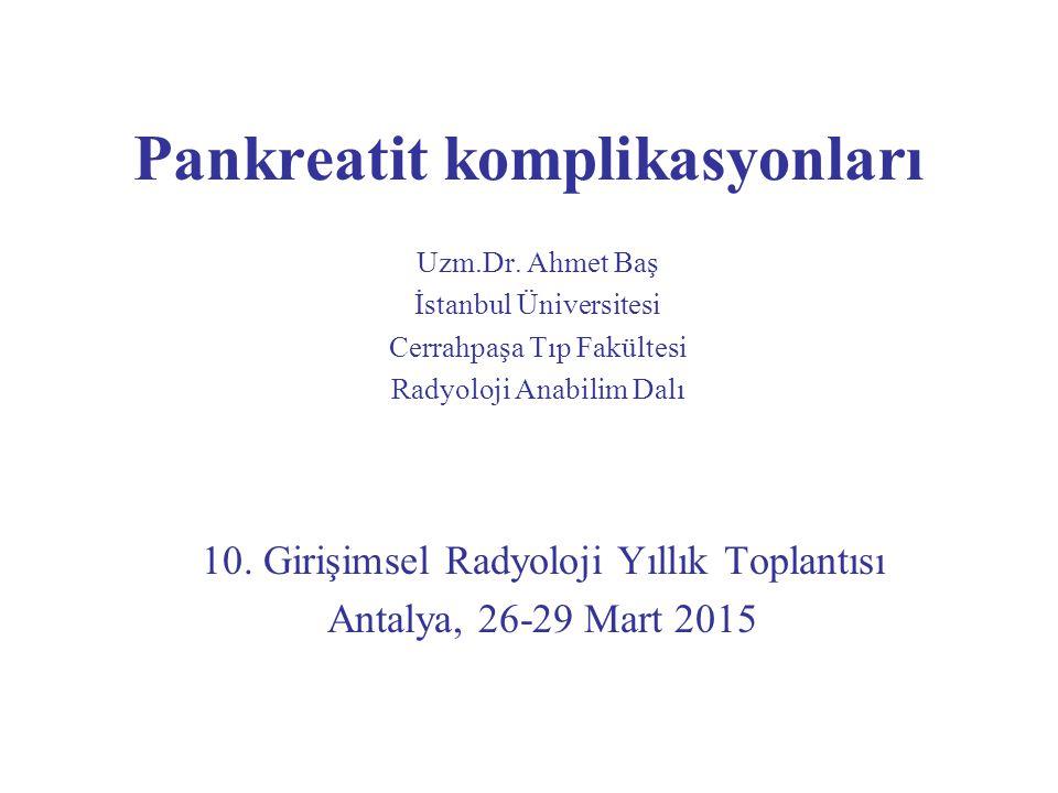Pankreatit komplikasyonları Uzm.Dr. Ahmet Baş İstanbul Üniversitesi Cerrahpaşa Tıp Fakültesi Radyoloji Anabilim Dalı 10. Girişimsel Radyoloji Yıllık T