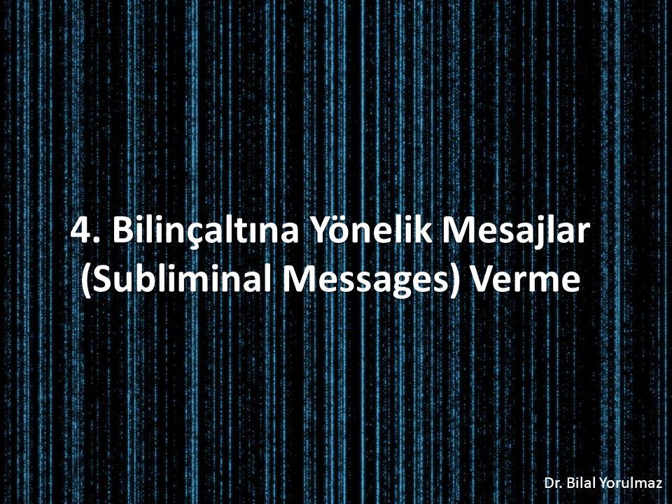 Dr. Bilal Yorulmaz 4. Bilinçaltına Yönelik Mesajlar (Subliminal Messages) Verme