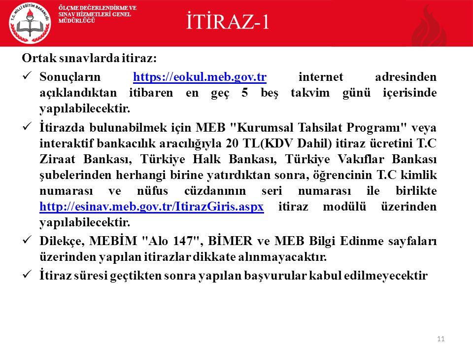 11 İTİRAZ-1 Ortak sınavlarda itiraz: Sonuçların https://eokul.meb.gov.tr internet adresinden açıklandıktan itibaren en geç 5 beş takvim günü içerisinde yapılabilecektir.https://eokul.meb.gov.tr İtirazda bulunabilmek için MEB Kurumsal Tahsilat Programı veya interaktif bankacılık aracılığıyla 20 TL(KDV Dahil) itiraz ücretini T.C Ziraat Bankası, Türkiye Halk Bankası, Türkiye Vakıflar Bankası şubelerinden herhangi birine yatırdıktan sonra, öğrencinin T.C kimlik numarası ve nüfus cüzdanının seri numarası ile birlikte http://esinav.meb.gov.tr/ItirazGiris.aspx itiraz modülü üzerinden yapılabilecektir.