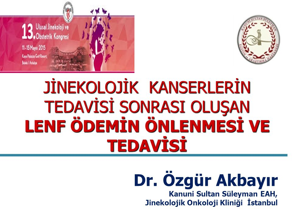 JİNEKOLOJİK KANSERLERİN TEDAVİSİ SONRASI OLUŞAN LENF ÖDEMİN ÖNLENMESİ VE TEDAVİSİ Dr. Özgür Akbayır Kanuni Sultan Süleyman EAH, Jinekolojik Onkoloji K