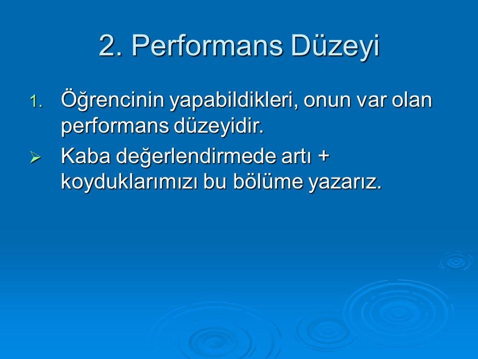 2. Performans Düzeyi 1. Öğrencinin yapabildikleri, onun var olan performans düzeyidir.  Kaba değerlendirmede artı + koyduklarımızı bu bölüme yazarız.