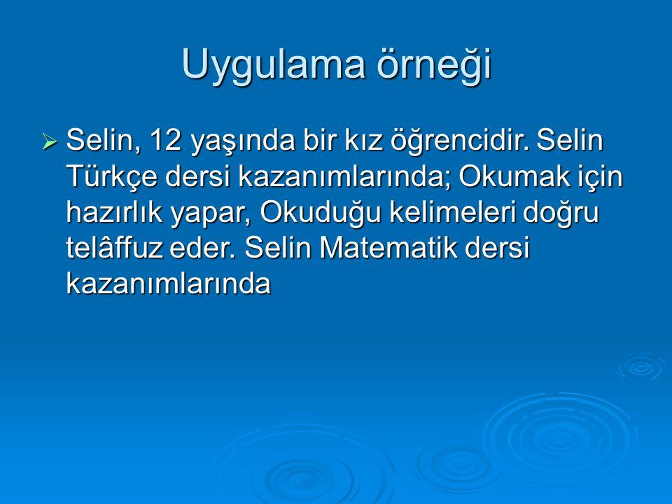 Uygulama örneği  Selin, 12 yaşında bir kız öğrencidir. Selin Türkçe dersi kazanımlarında; Okumak için hazırlık yapar, Okuduğu kelimeleri doğru telâff