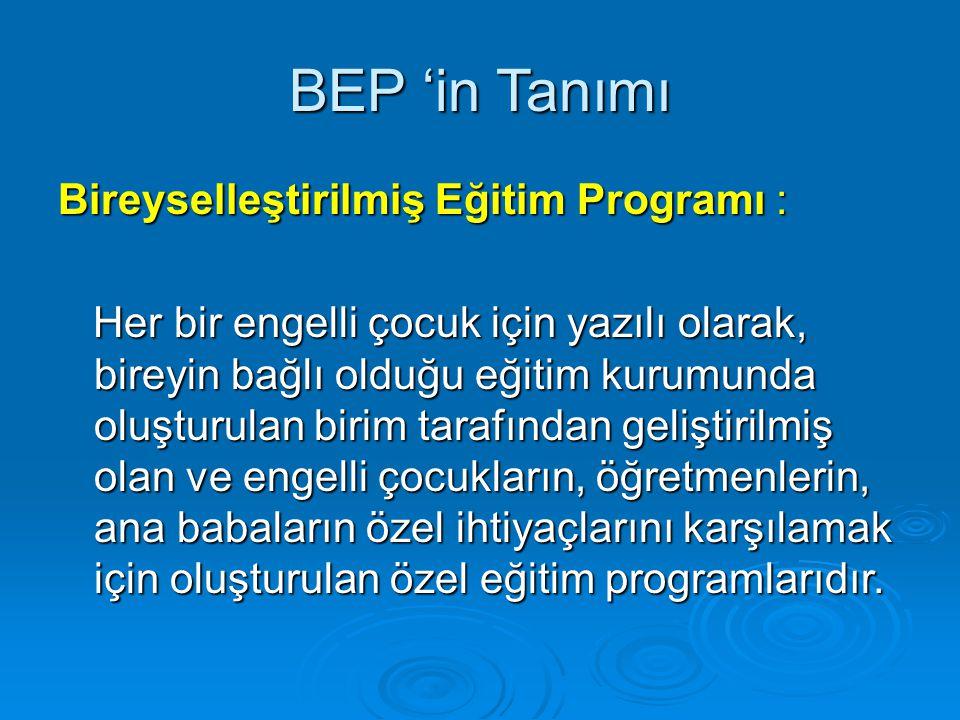 BEP 'in Tanımı Bireyselleştirilmiş Eğitim Programı : Her bir engelli çocuk için yazılı olarak, bireyin bağlı olduğu eğitim kurumunda oluşturulan birim tarafından geliştirilmiş olan ve engelli çocukların, öğretmenlerin, ana babaların özel ihtiyaçlarını karşılamak için oluşturulan özel eğitim programlarıdır.