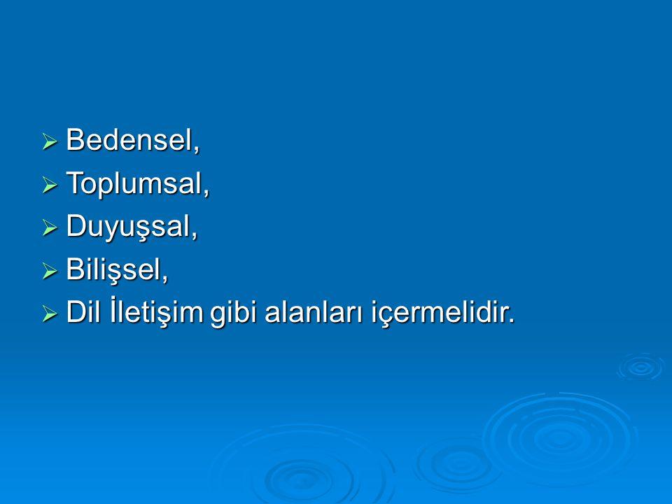  Bedensel,  Toplumsal,  Duyuşsal,  Bilişsel,  Dil İletişim gibi alanları içermelidir.