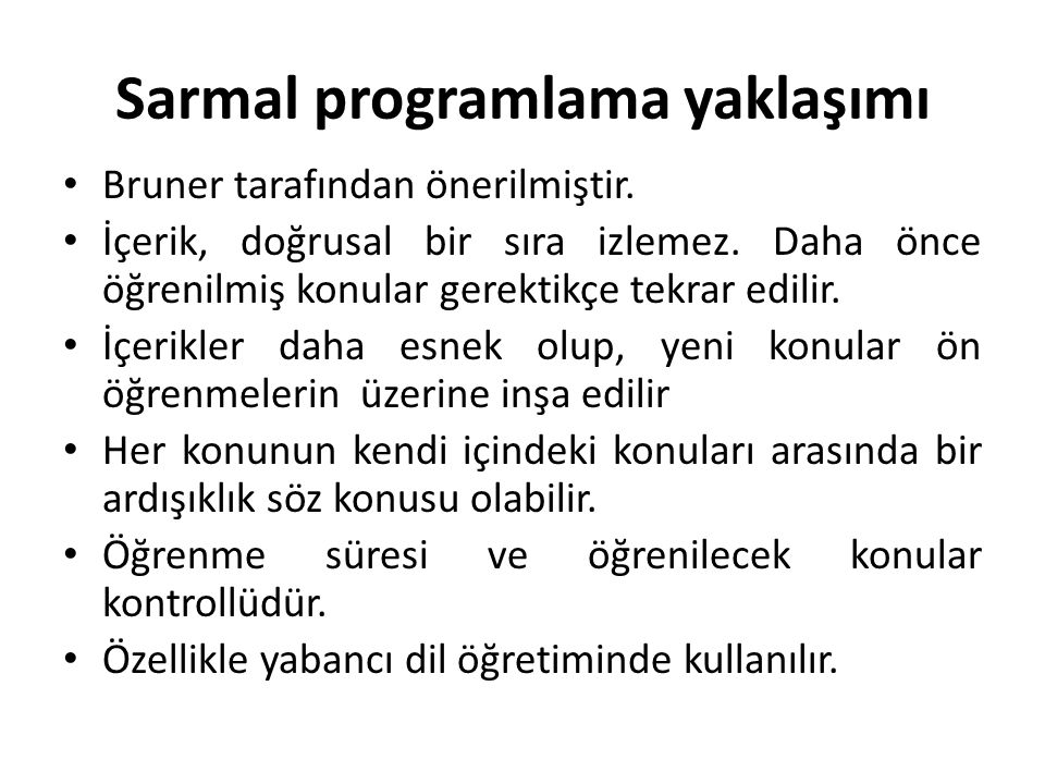 Sarmal programlama yaklaşımı Bruner tarafından önerilmiştir. İçerik, doğrusal bir sıra izlemez. Daha önce öğrenilmiş konular gerektikçe tekrar edilir.
