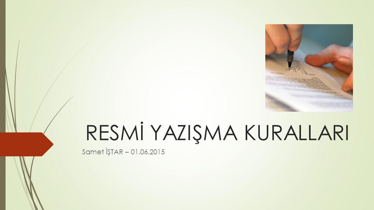 RESMİ YAZIŞMA KURALLARI Samet İŞTAR – 01.06.2015