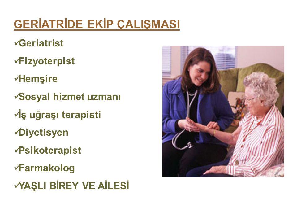 GERİATRİDE EKİP ÇALIŞMASI Geriatrist Fizyoterpist Hemşire Sosyal hizmet uzmanı İş uğraşı terapisti Diyetisyen Psikoterapist Farmakolog YAŞLI BİREY VE AİLESİ