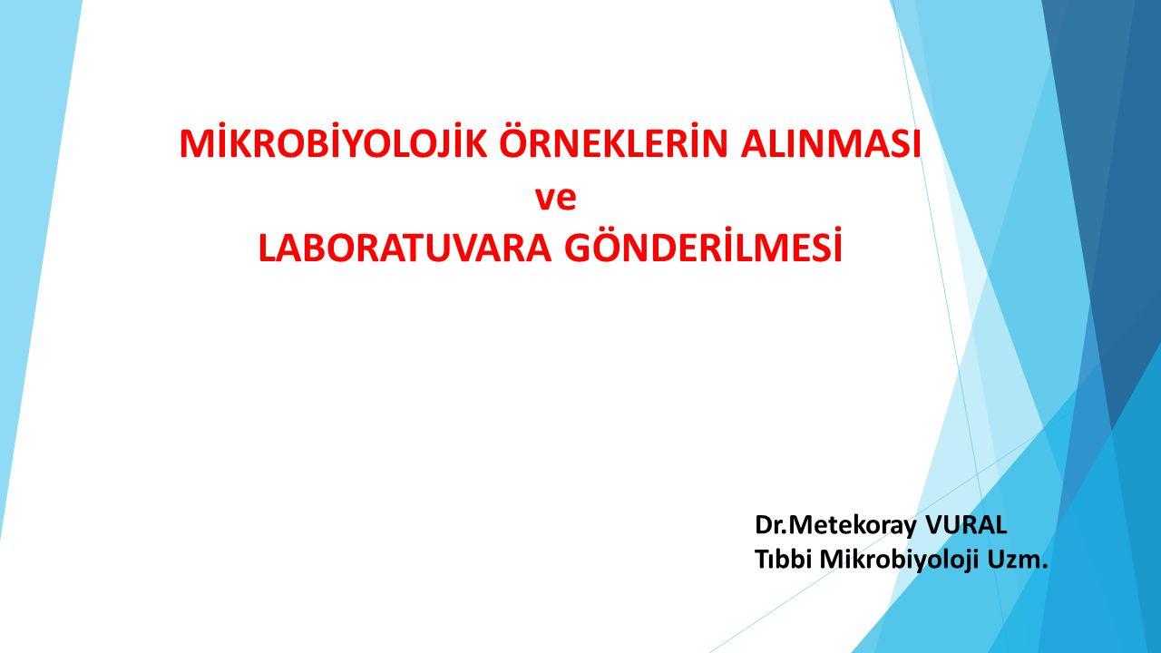 MİKROBİYOLOJİK ÖRNEKLERİN ALINMASI ve LABORATUVARA GÖNDERİLMESİ Dr.Metekoray VURAL Tıbbi Mikrobiyoloji Uzm.