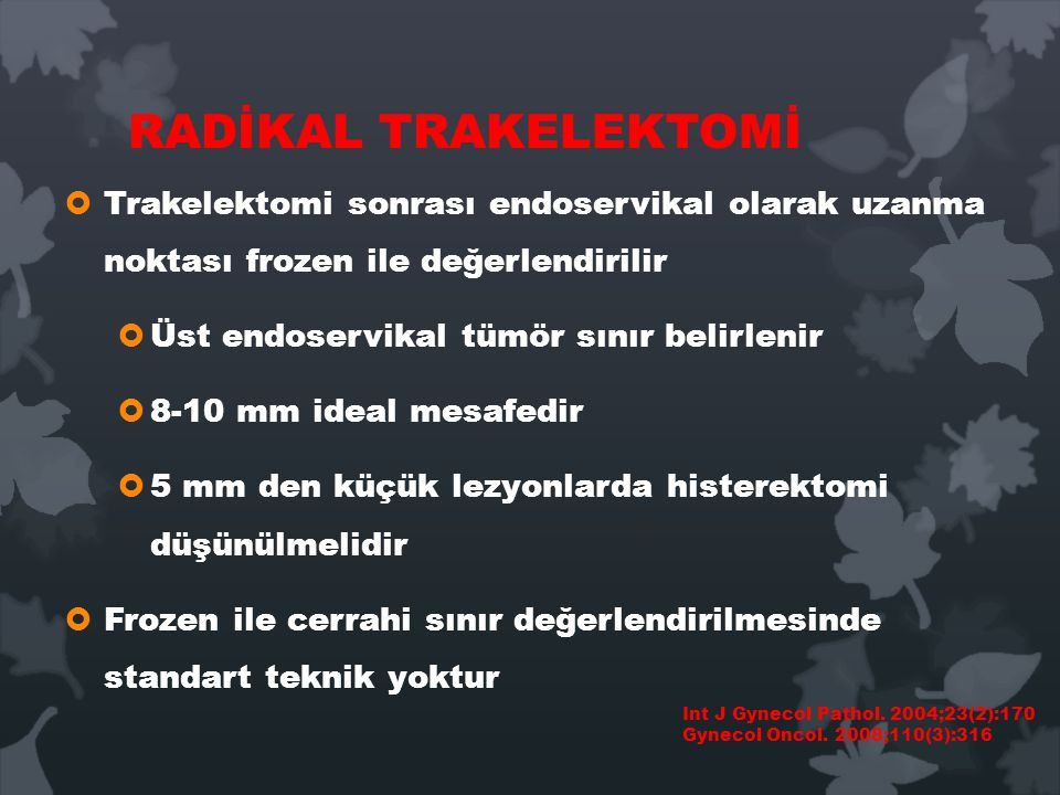 RADİKAL TRAKELEKTOMİ  Trakelektomi sonrası endoservikal olarak uzanma noktası frozen ile değerlendirilir  Üst endoservikal tümör sınır belirlenir  8-10 mm ideal mesafedir  5 mm den küçük lezyonlarda histerektomi düşünülmelidir  Frozen ile cerrahi sınır değerlendirilmesinde standart teknik yoktur Int J Gynecol Pathol.