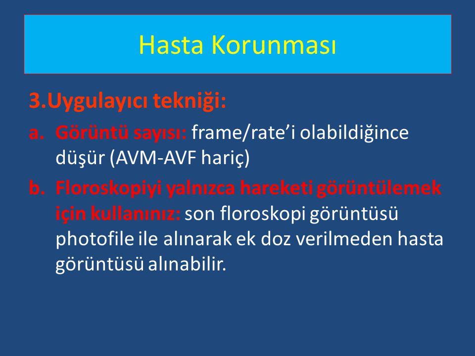 Hasta Korunması 3.Uygulayıcı tekniği: a.Görüntü sayısı: frame/rate'i olabildiğince düşür (AVM-AVF hariç) b.Floroskopiyi yalnızca hareketi görüntülemek