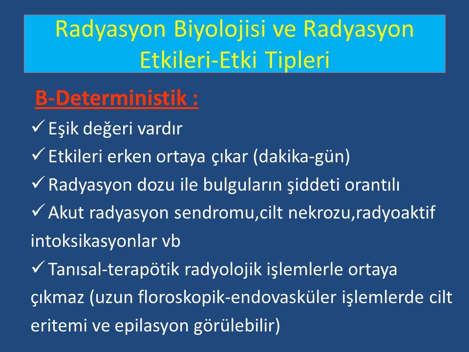 Radyasyon Biyolojisi ve Radyasyon Etkileri-Etki Tipleri B-Deterministik : Eşik değeri vardır Etkileri erken ortaya çıkar (dakika-gün) Radyasyon dozu i