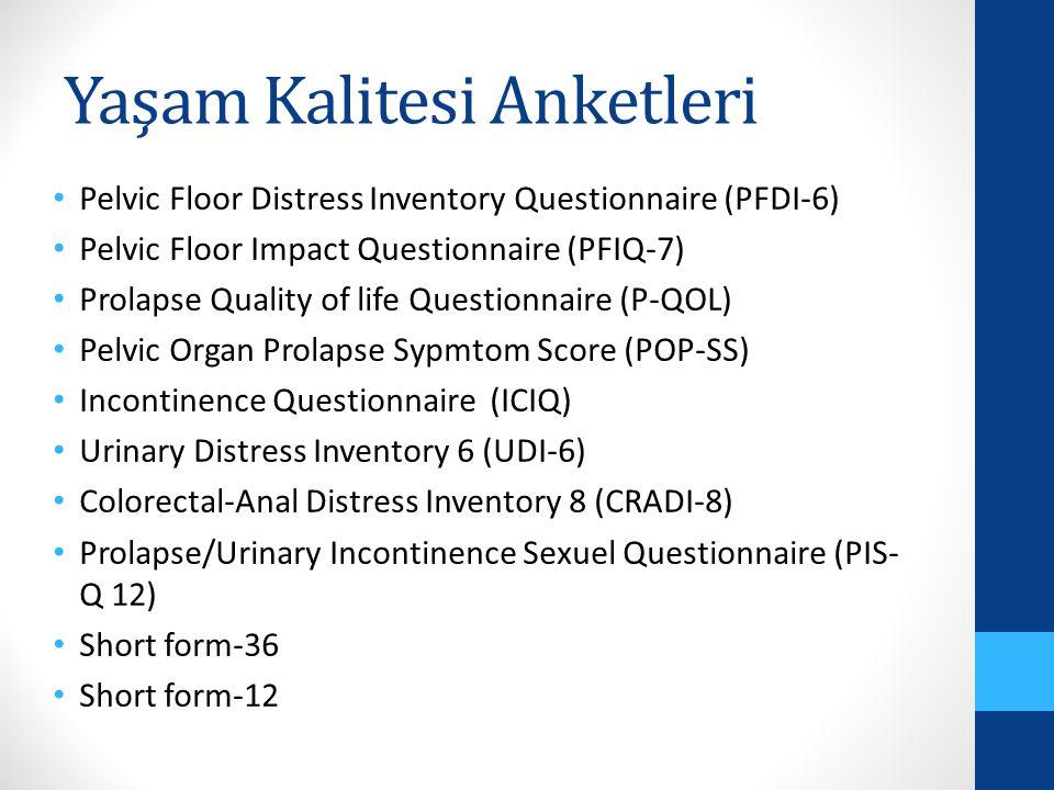 Yaşam Kalitesi Anketleri Pelvic Floor Distress Inventory Questionnaire (PFDI-6) Pelvic Floor Impact Questionnaire (PFIQ-7) Prolapse Quality of life Questionnaire (P-QOL) Pelvic Organ Prolapse Sypmtom Score (POP-SS) Incontinence Questionnaire (ICIQ) Urinary Distress Inventory 6 (UDI-6) Colorectal-Anal Distress Inventory 8 (CRADI-8) Prolapse/Urinary Incontinence Sexuel Questionnaire (PIS- Q 12) Short form-36 Short form-12