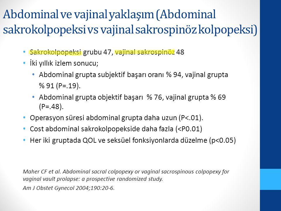 Abdominal ve vajinal yaklaşım (Abdominal sakrokolpopeksi vs vajinal sakrospinöz kolpopeksi) Sakrokolpopeksi grubu 47, vajinal sakrospinöz 48 İki yıllık izlem sonucu; Abdominal grupta subjektif başarı oranı % 94, vajinal grupta % 91 (P=.19).