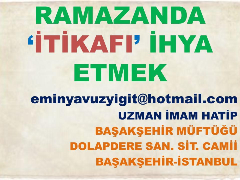 RAMAZANDA 'İTİKAFI' İHYA ETMEK eminyavuzyigit@hotmail.com UZMAN İMAM HATİP BAŞAKŞEHİR MÜFTÜĞÜ DOLAPDERE SAN.