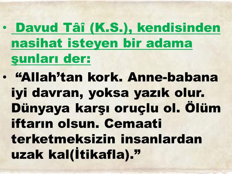 Davud Tâî (K.S.), kendisinden nasihat isteyen bir adama şunları der: Allah'tan kork.