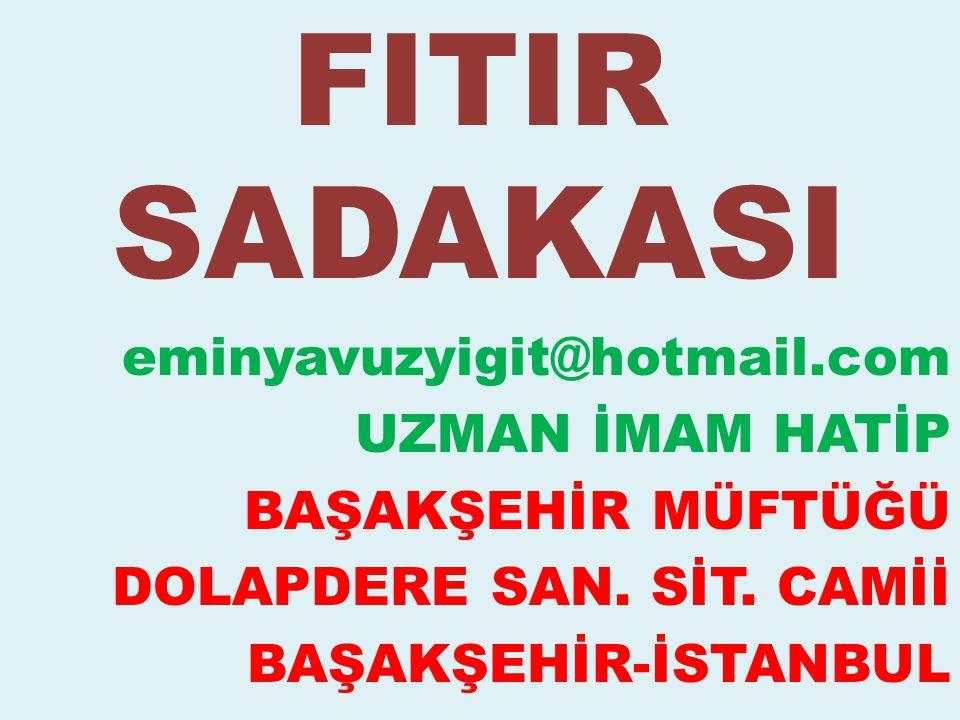 FITIR SADAKASI eminyavuzyigit@hotmail.com UZMAN İMAM HATİP BAŞAKŞEHİR MÜFTÜĞÜ DOLAPDERE SAN. SİT. CAMİİ BAŞAKŞEHİR-İSTANBUL